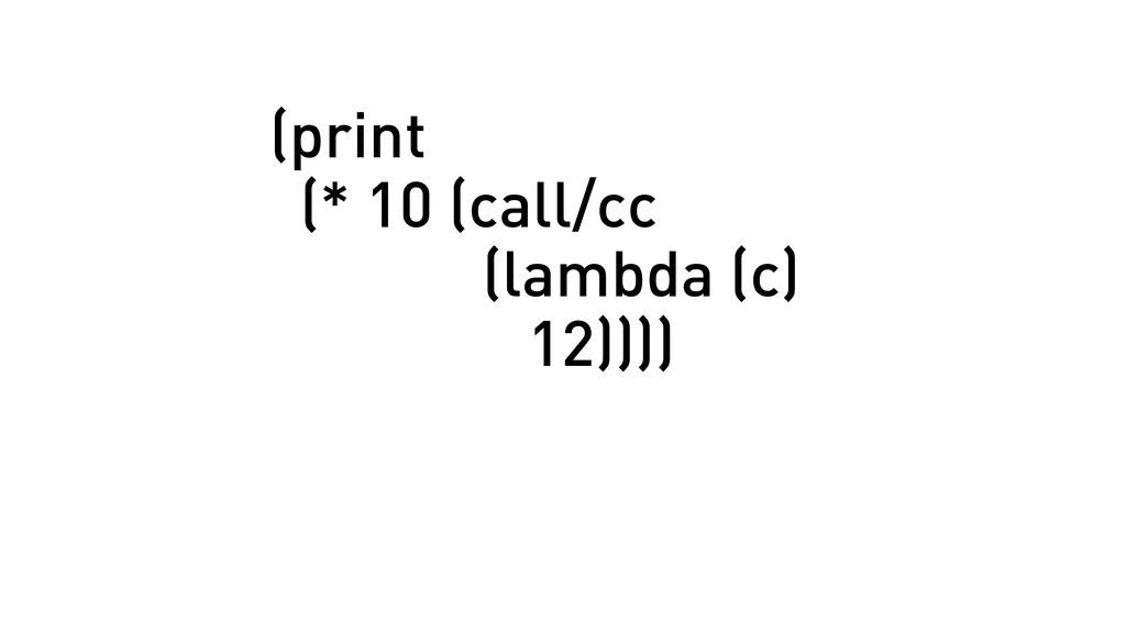 (print (* 10 (call/cc (lambda (c) 12))))