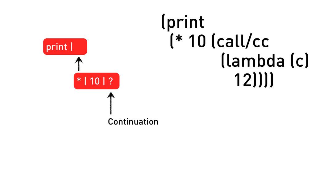 (print (* 10 (call/cc (lambda (c) 12)))) print ...