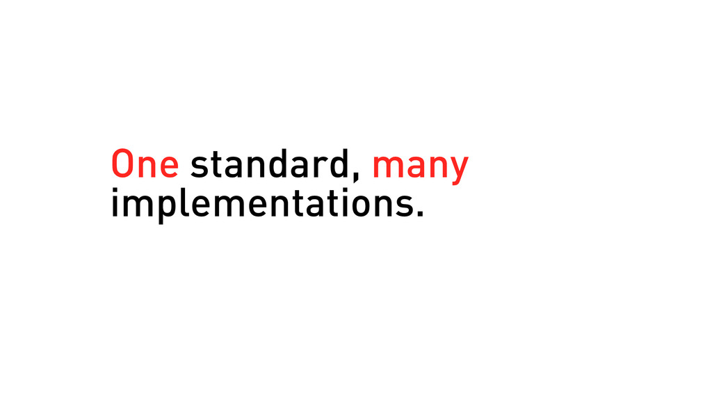 One standard, many implementations.