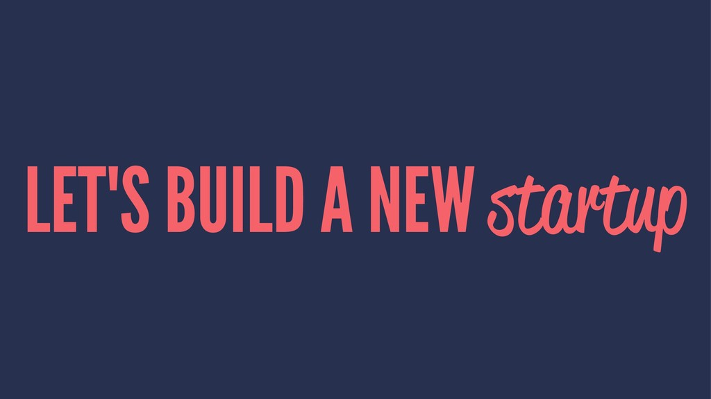 LET'S BUILD A NEW startup
