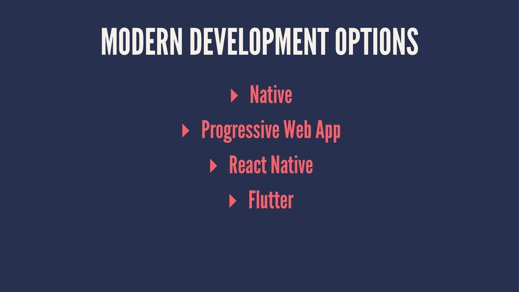MODERN DEVELOPMENT OPTIONS ▸ Native ▸ Progressi...
