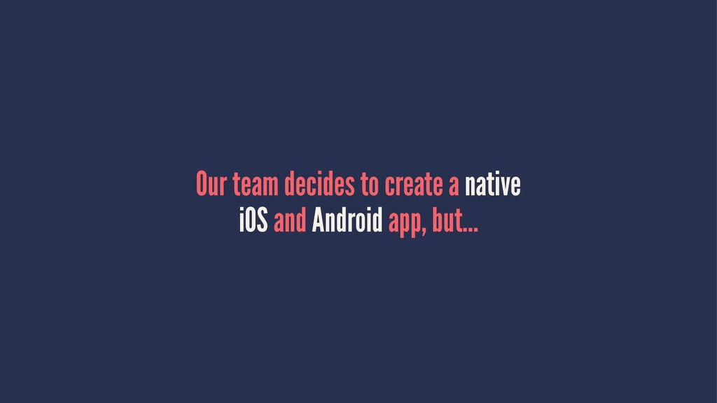 Our team decides to create a native iOS and And...
