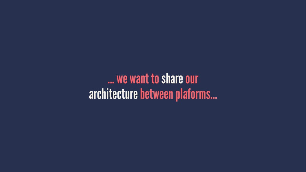 ... we want to share our architecture between p...