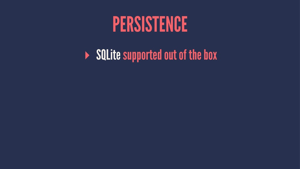 PERSISTENCE ▸ SQLite supported out of the box
