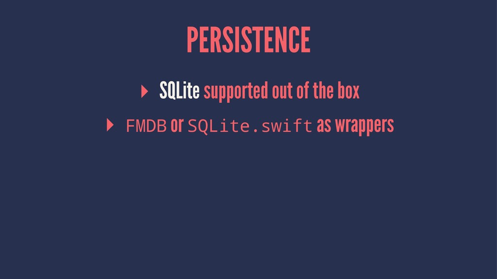 PERSISTENCE ▸ SQLite supported out of the box ▸...