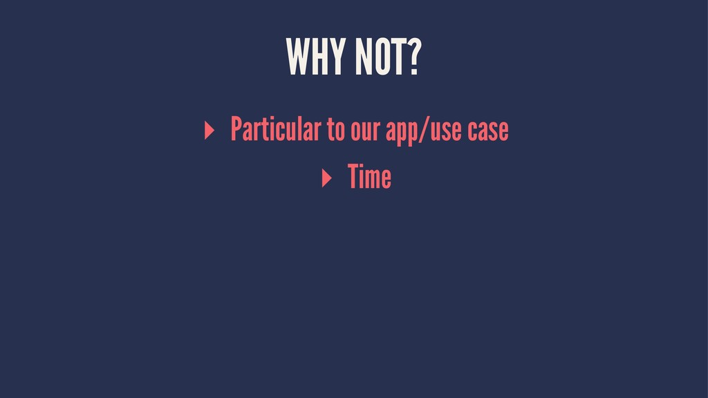 WHY NOT? ▸ Particular to our app/use case ▸ Time