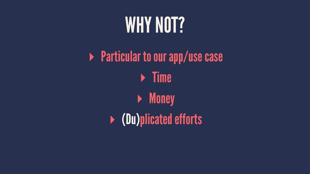 WHY NOT? ▸ Particular to our app/use case ▸ Tim...