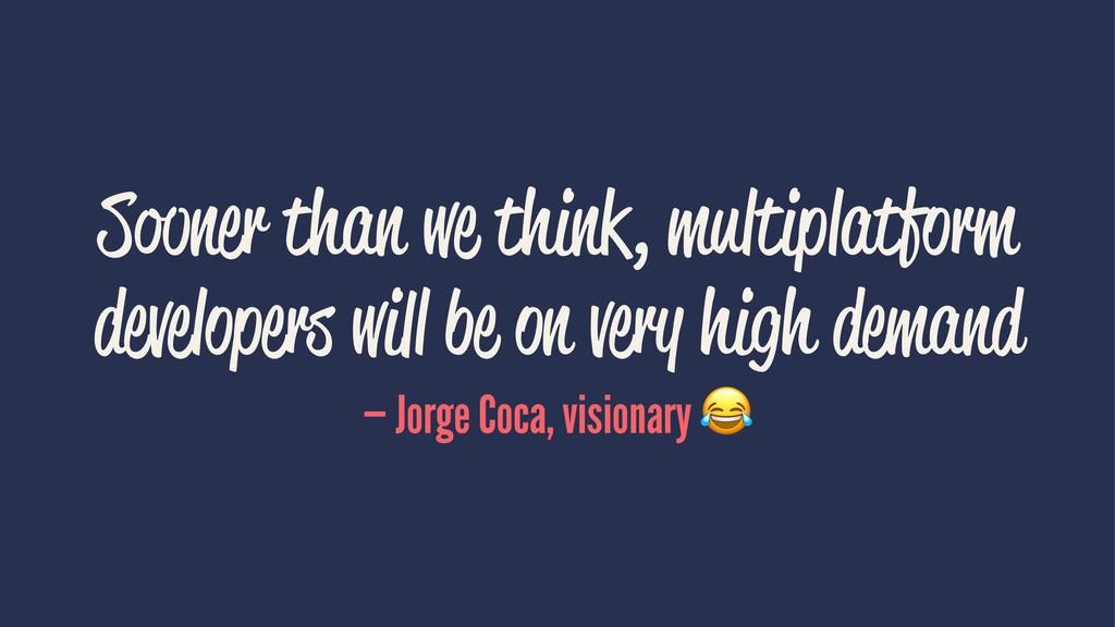Sooner than we think, multiplatform developers ...