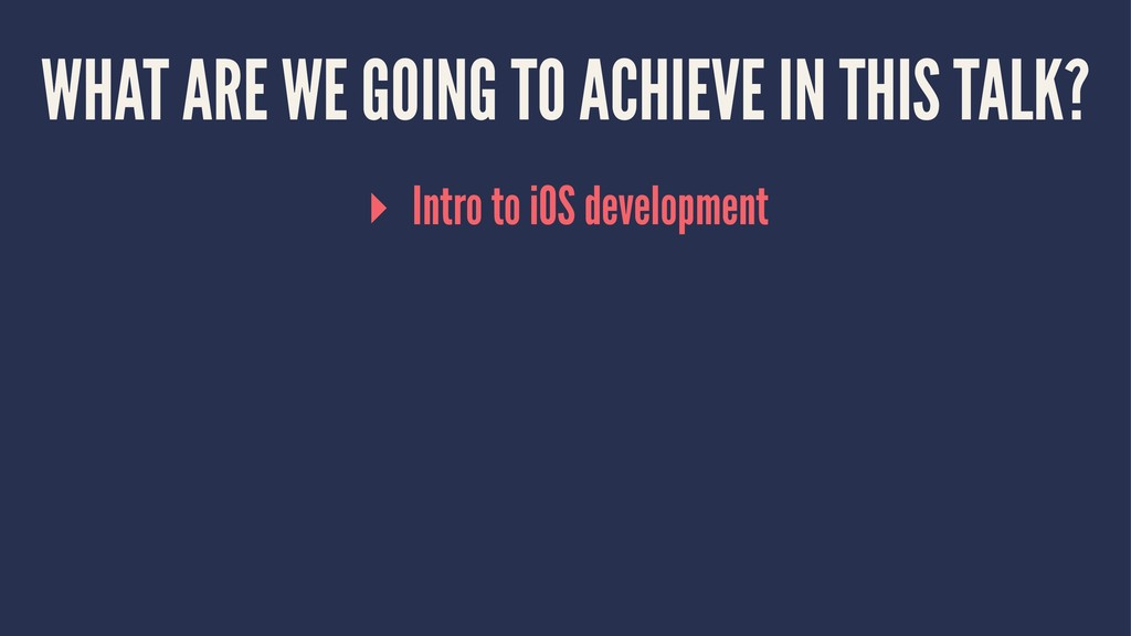 WHAT ARE WE GOING TO ACHIEVE IN THIS TALK? ▸ In...
