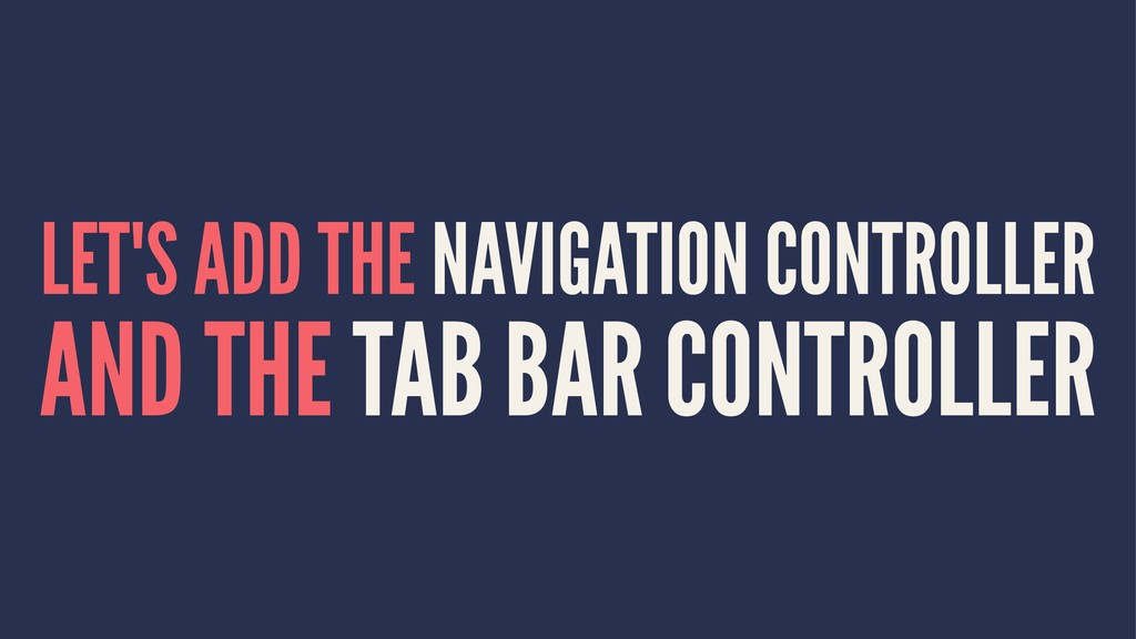 LET'S ADD THE NAVIGATION CONTROLLER AND THE TAB...