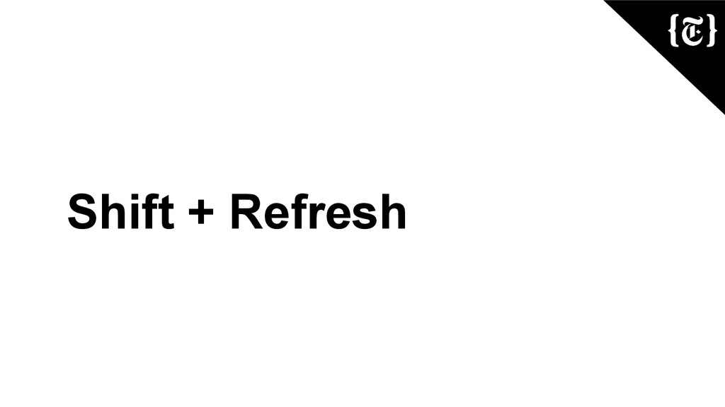 Shift + Refresh