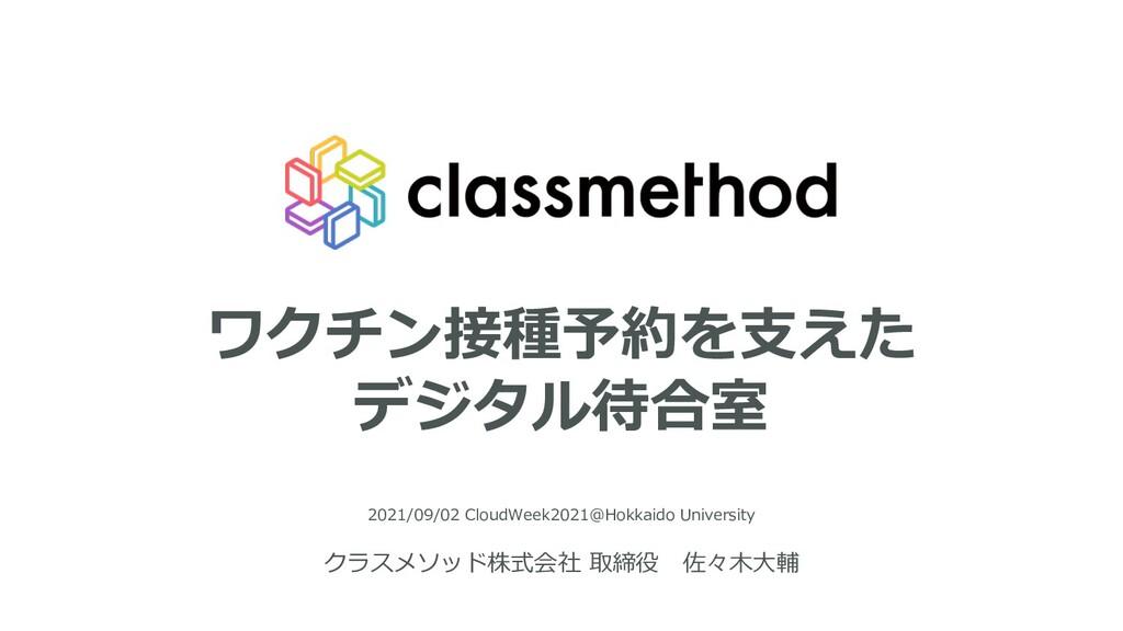ワクチン接種予約を⽀えた デジタル待合室 2021/09/02 CloudWeek2021@H...