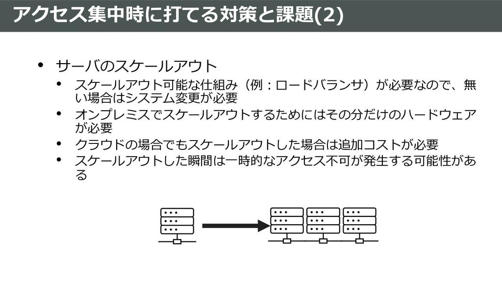 アクセス集中時に打てる対策と課題(2) • サーバのスケールアウト • スケールアウト可能な仕...