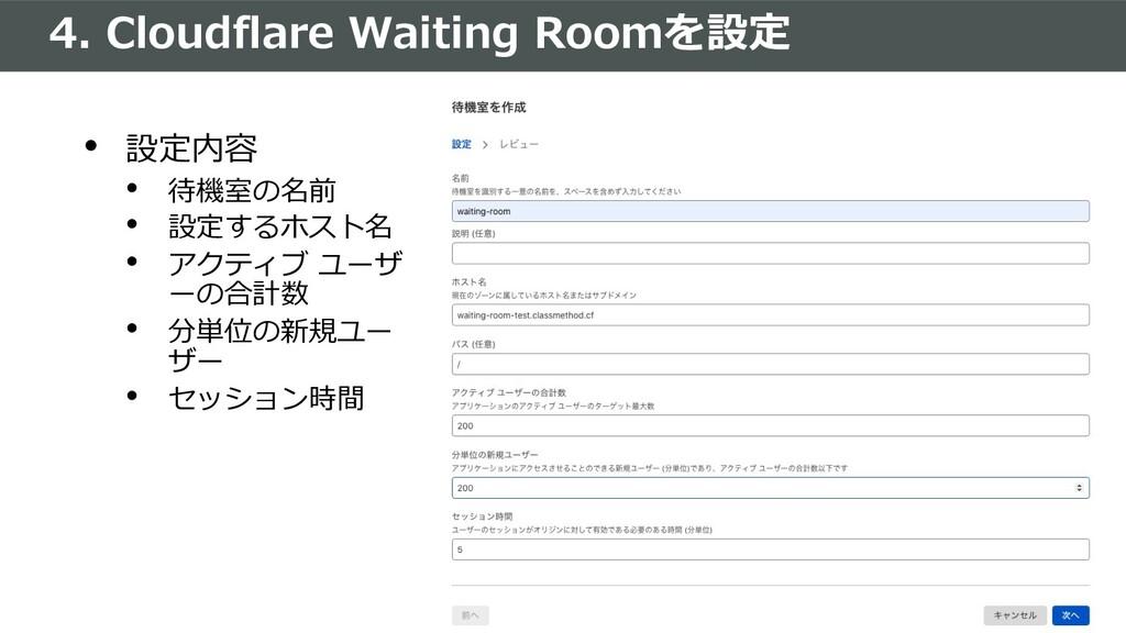 4. Cloudflare Waiting Roomを設定 • 設定内容 • 待機室の名前 •...