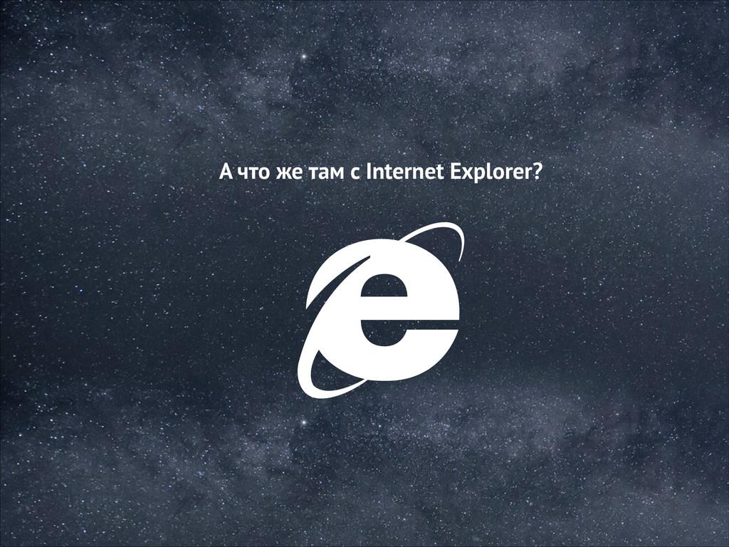 А что же там с Internet Explorer?