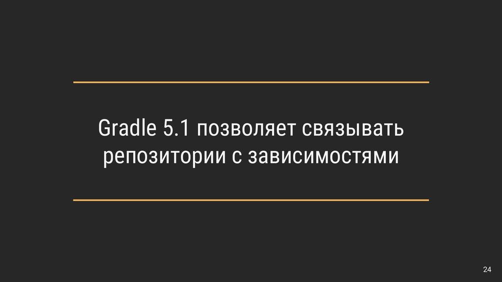 24 Gradle 5.1 позволяет связывать репозитории с...