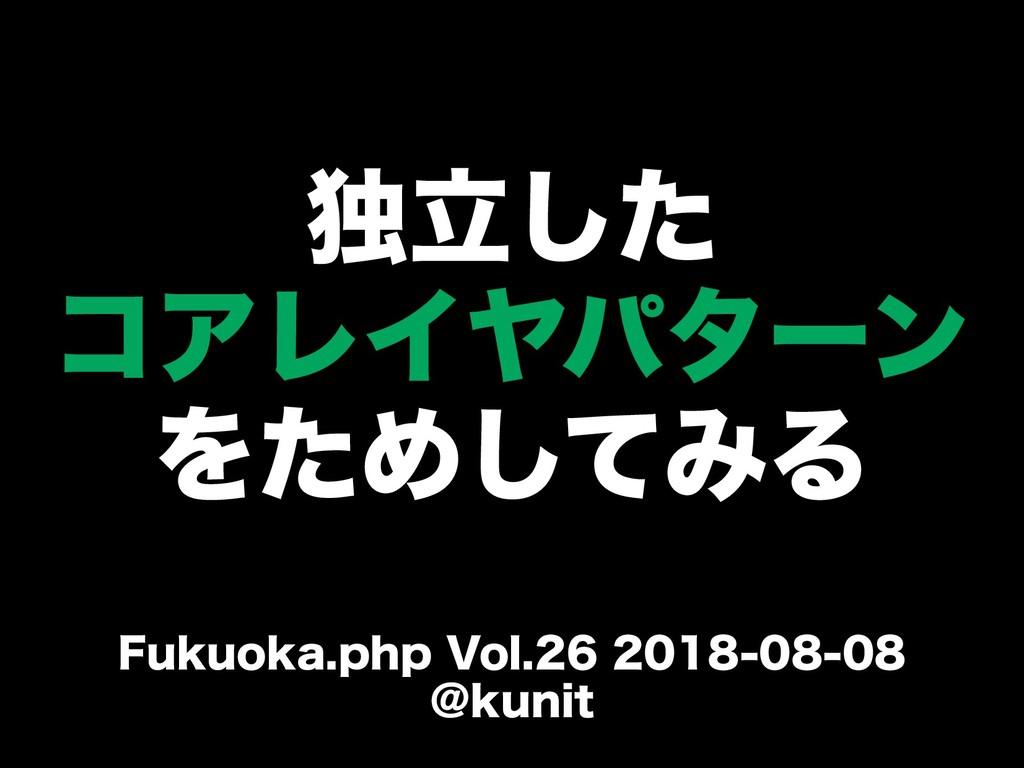 独立したした コアレイヤパターン をためしてみる Fukuoka.php Vol.26 201...