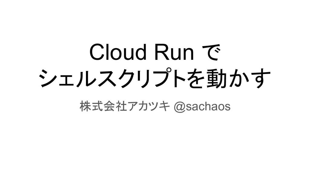 Cloud Run で シェルスクリプトを動かす 株式会社アカツキ @sachaos