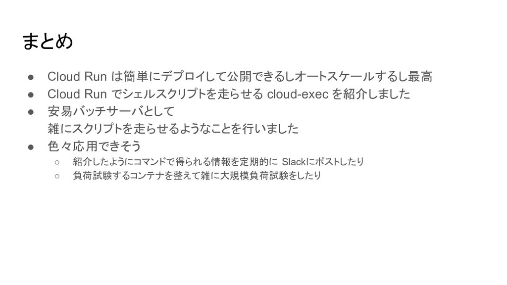まとめ ● Cloud Run は簡単にデプロイして公開できるしオートスケールするし最高 ● ...