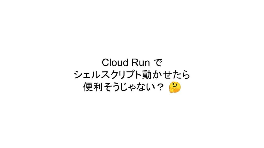 Cloud Run で シェルスクリプト動かせたら 便利そうじゃない?