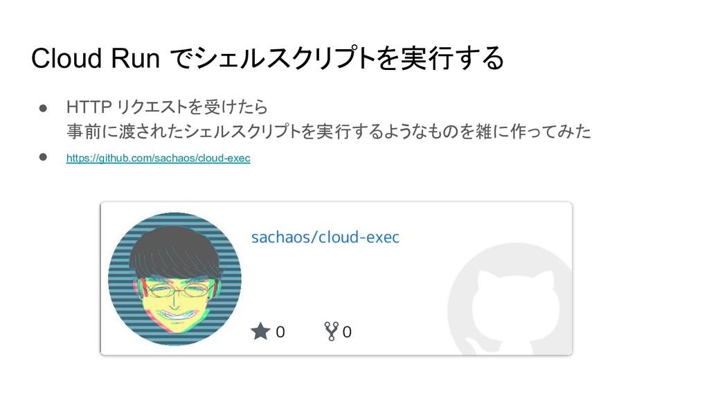 Cloud Run でシェルスクリプトを実行する ● HTTP リクエストを受けたら 事前に渡...