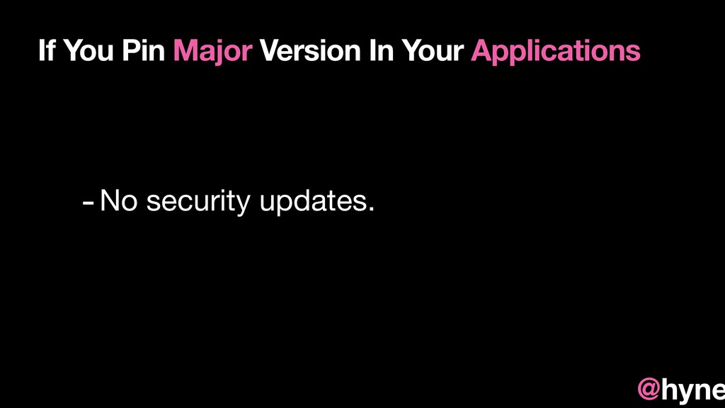 -No security updates. If You Pin Major Version ...