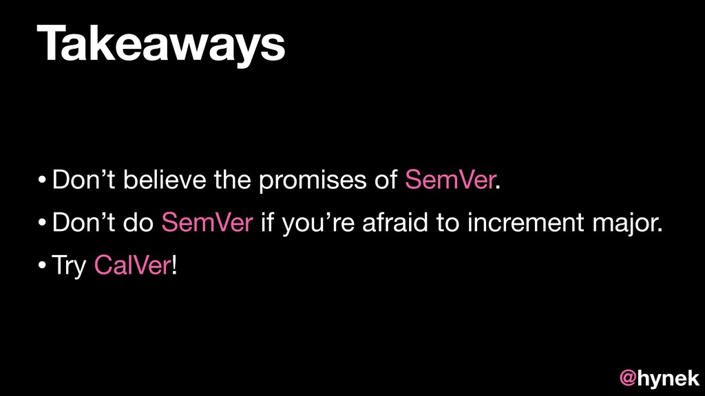 Takeaways •Don't believe the promises of SemVer...