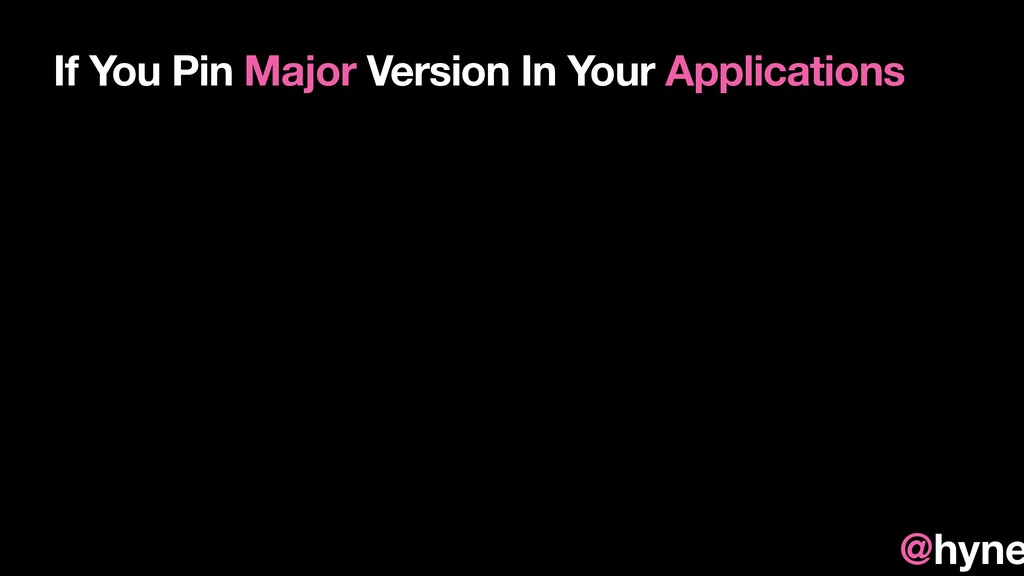 If You Pin Major Version In Your Applications @...