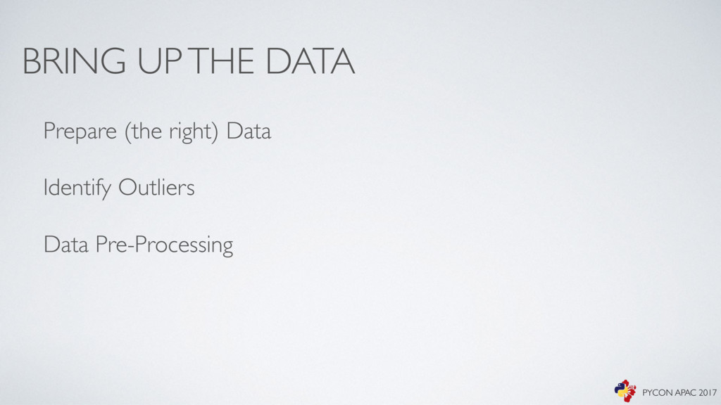 BRING UP THE DATA Prepare (the right) Data Iden...
