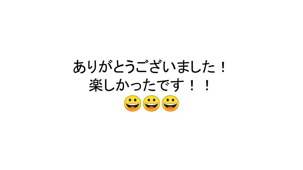 ありがとうございました! 楽しかったです!!