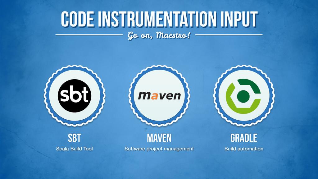 Code instrumentation input Go on, Maestro! SBT ...