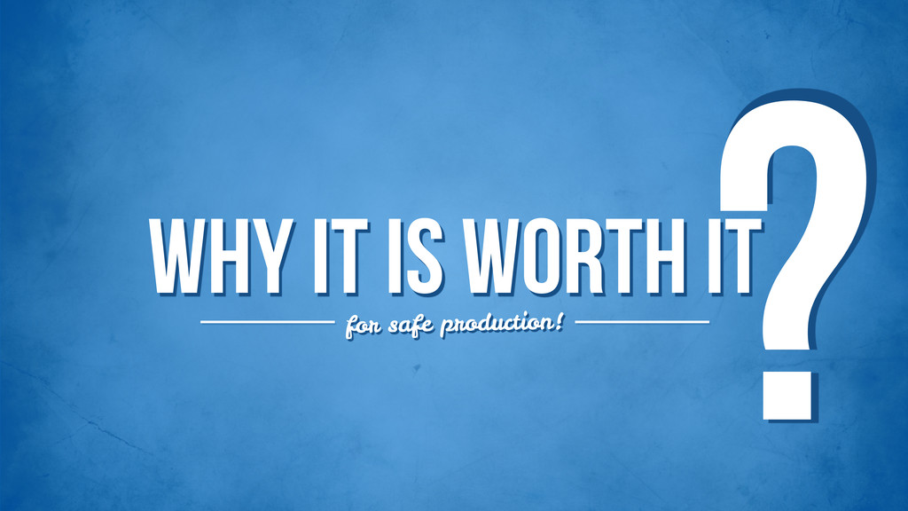Why it is worth it ? for safe production!