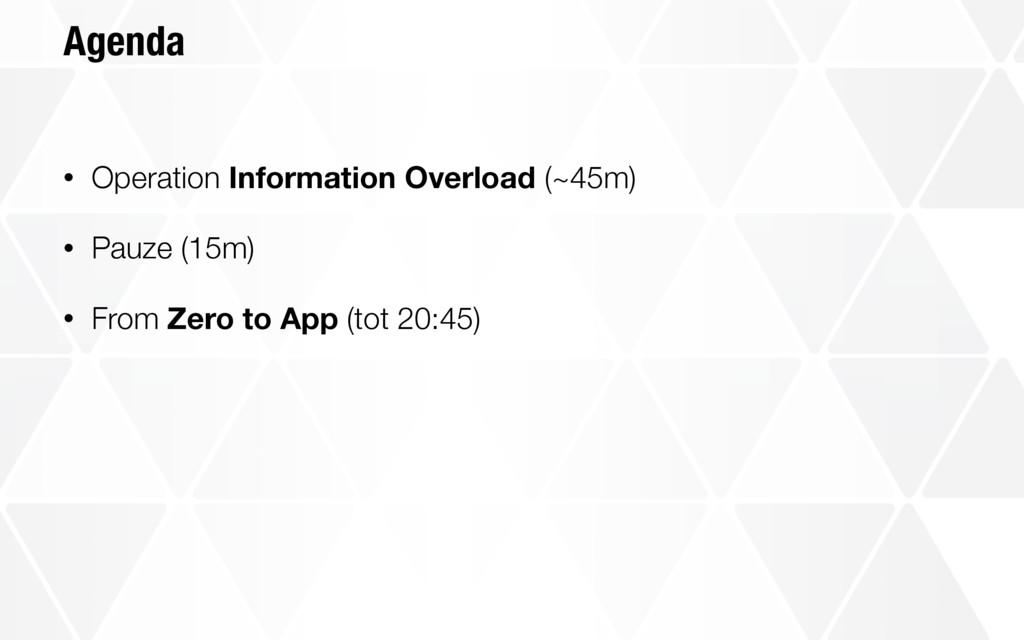 Agenda • Operation Information Overload (~45m) ...