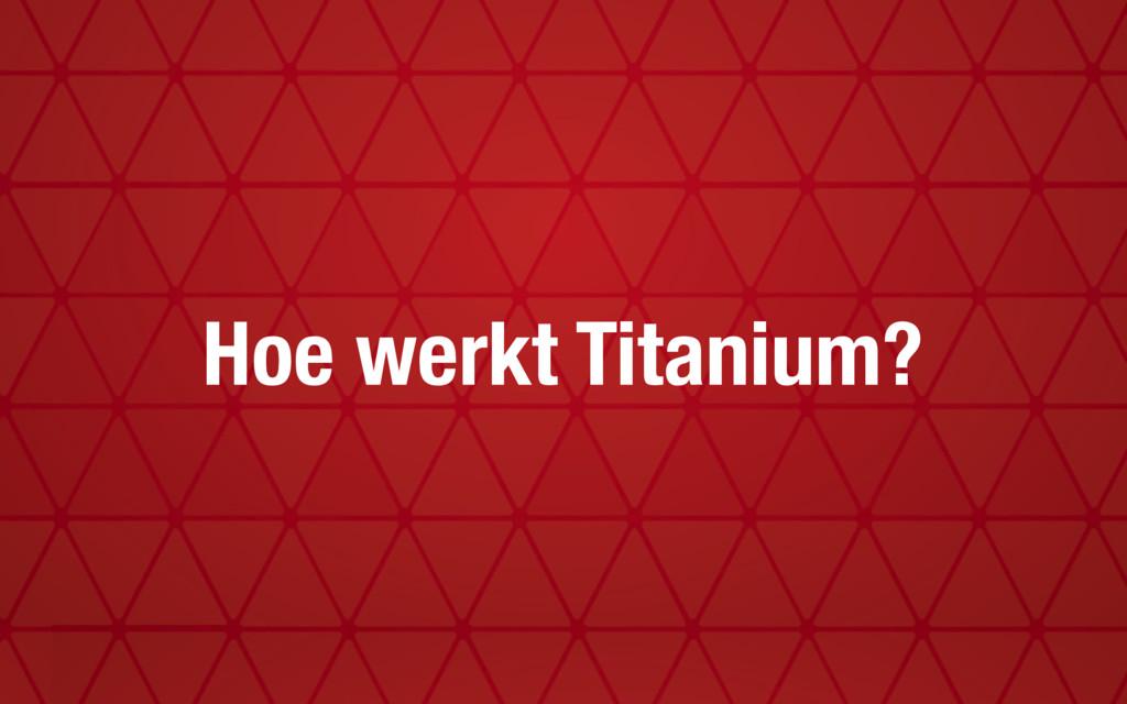 Hoe werkt Titanium?