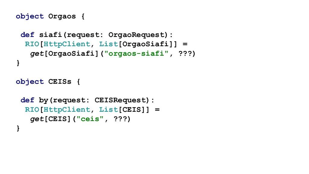 object Orgaos { def siafi(request: OrgaoRequest...