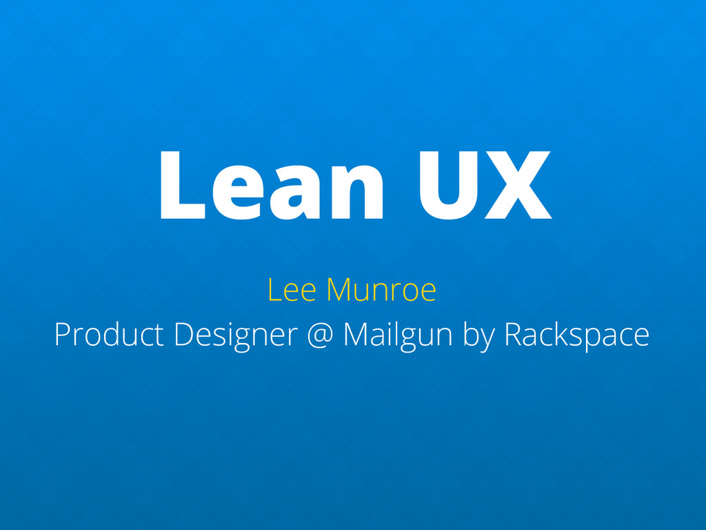 Lean UX Lee Munroe Product Designer @ Mailgun b...