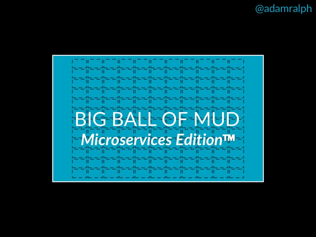 @adamralph BIG BALL OF MUD Microservices Editio...