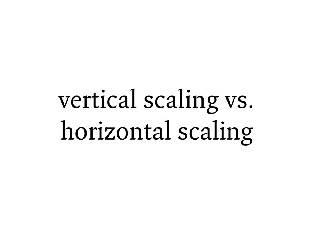 vertical scaling vs. horizontal scaling