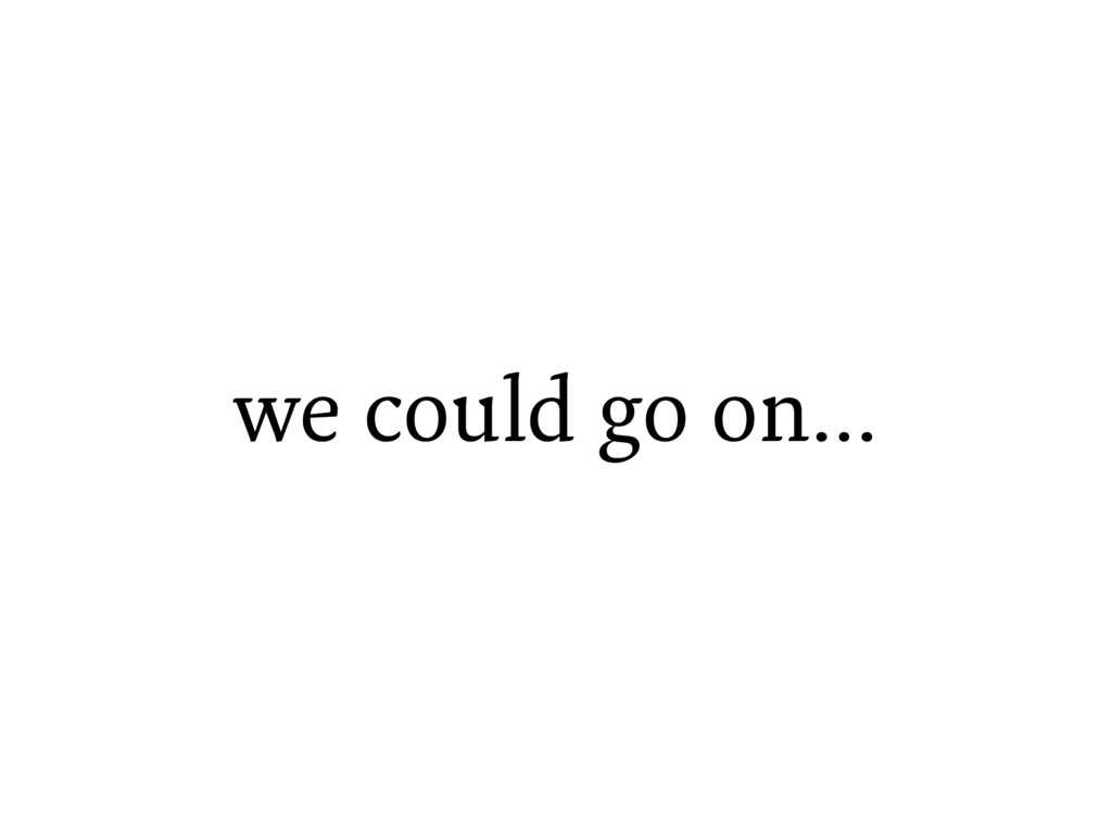we could go on…