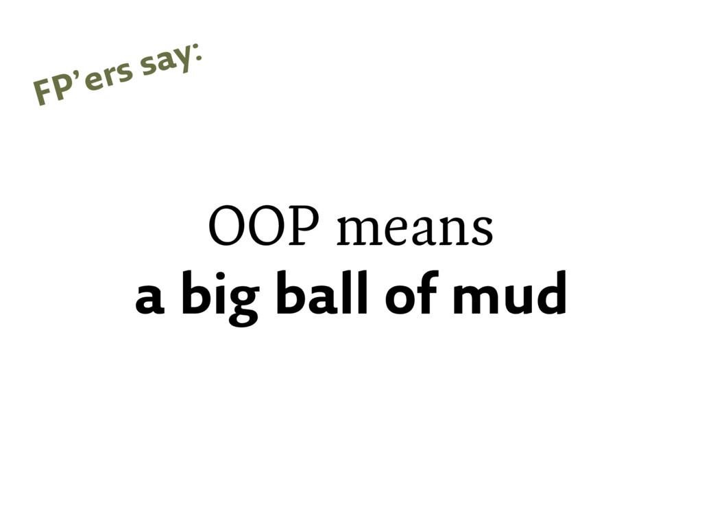 OOP means a big ball of mud FP'ers say: