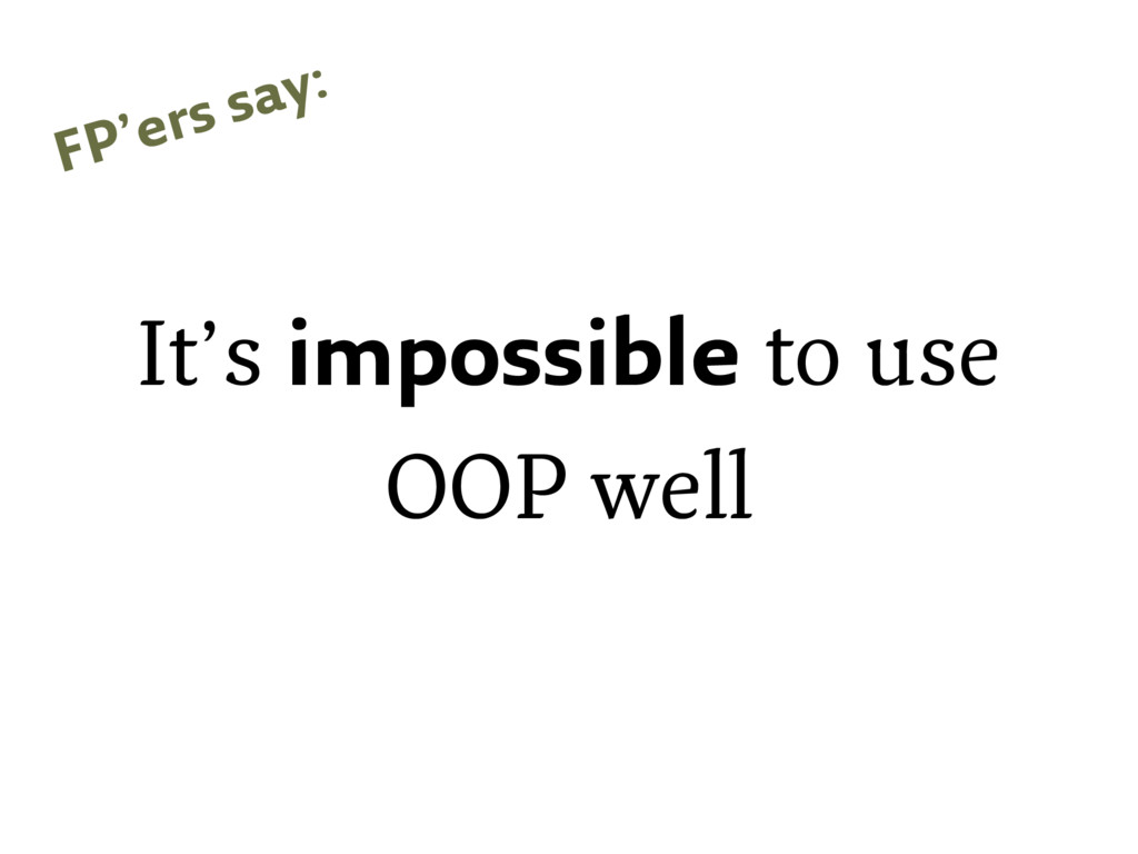 It's impossible to use OOP well FP'ers say: