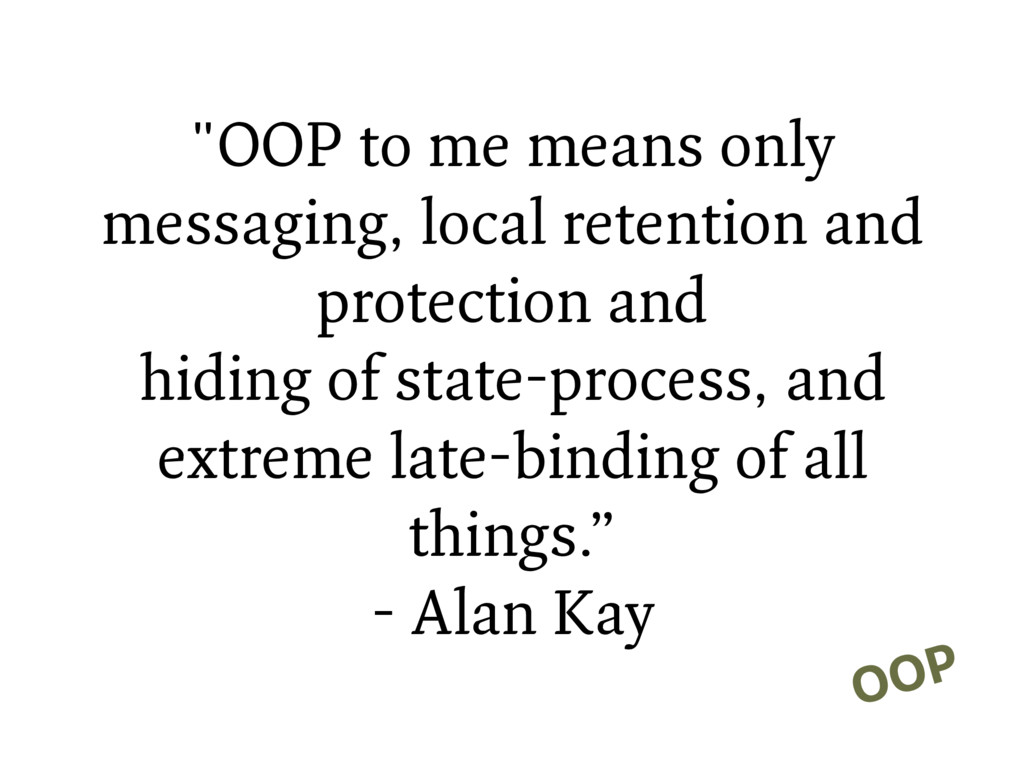"""""""OOP to me means only messaging, local retentio..."""