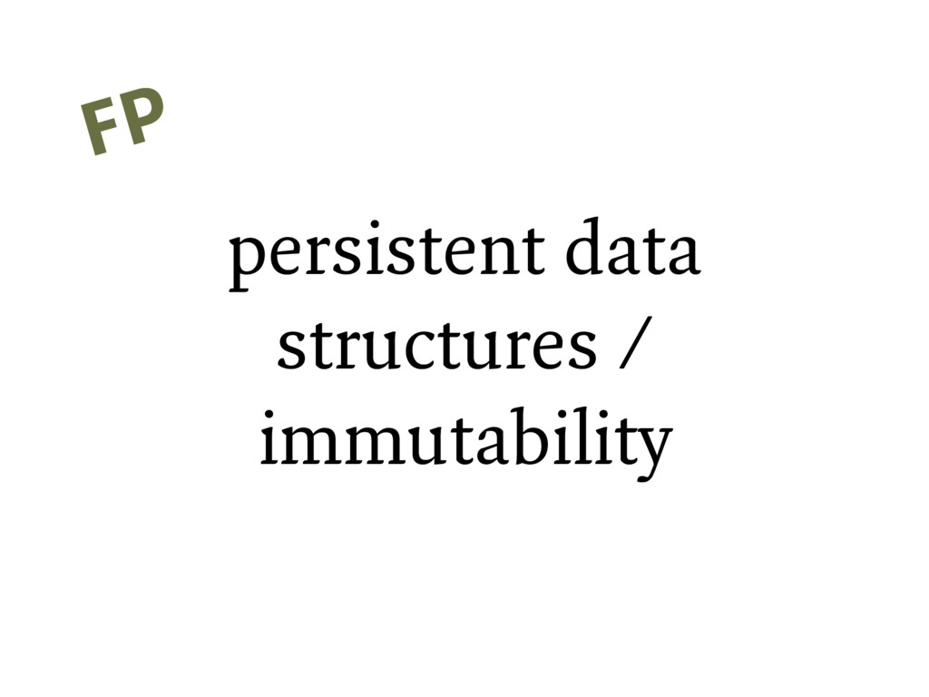 persistent data structures / immutability FP FP