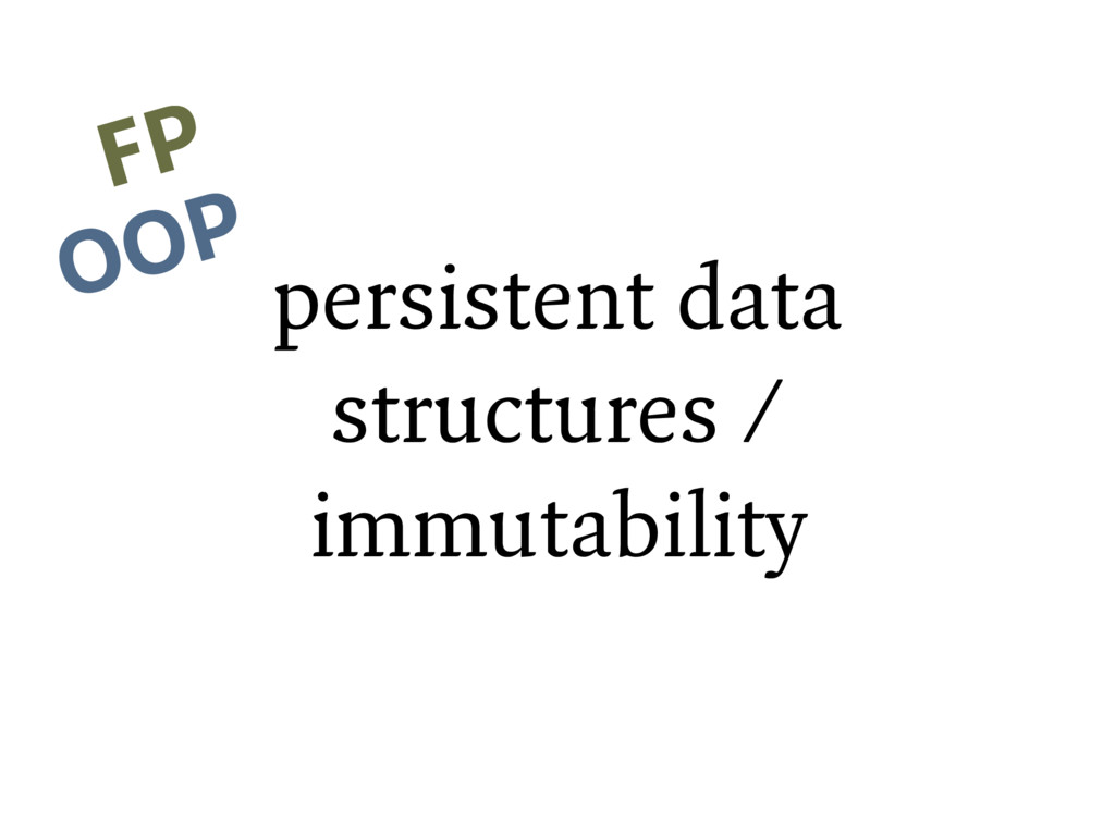 persistent data structures / immutability FP FP...