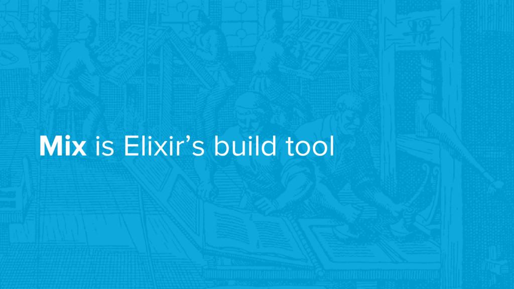 Mix is Elixir's build tool