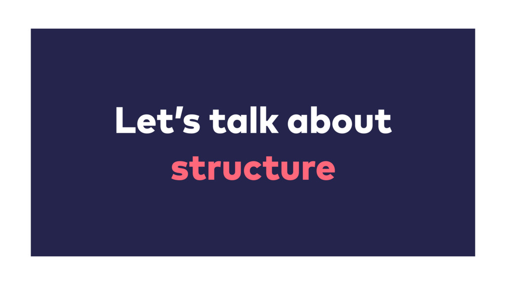 Let's talk about structure