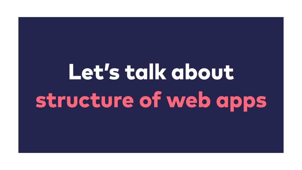 Let's talk about structure of web apps