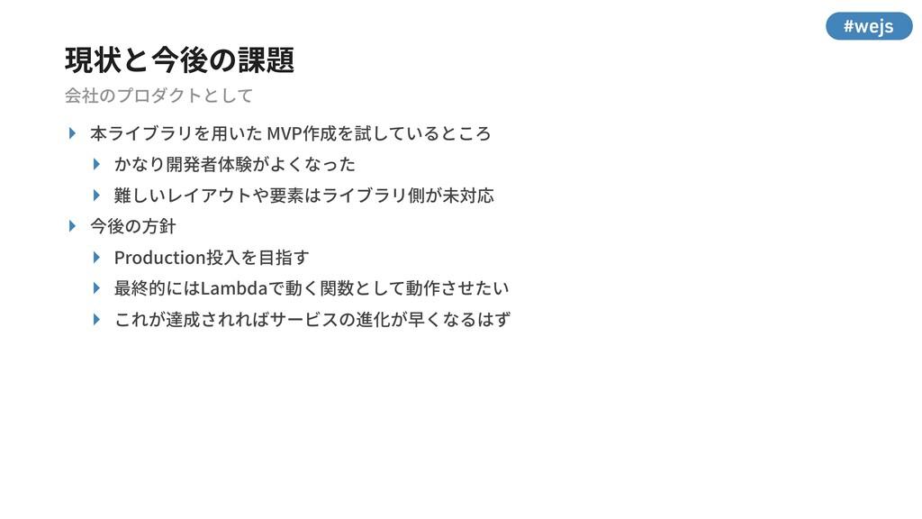 #wejs 現状と今後の課題 会社のプロダクトとして ‣ 本ライブラリを⽤いた MVP作成を試...