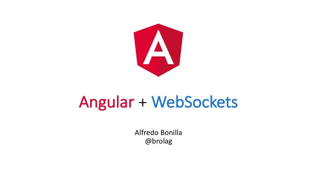 Angular + WebSockets Alfredo Bonilla @brolag