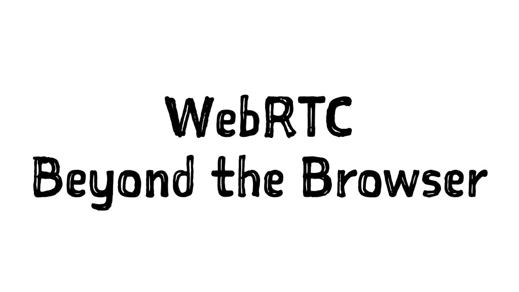 WebRTC Beyond the Browser